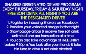 Shakers Designated Driver Program Every Thursday, Friday & Saturday Night Free Soft Drink All Night if you are the Designated Driver 1. Register by inboxing Shakers on Facebook 2. Receive your validated badge for that night 3. Show badge at bar & receive free soft drink    unlimited one per transaction at a time 4. You can also take advantage of Free Entry    before 9.30pm. You look after your friends & take    it in turns to drive & not drink alcohol!