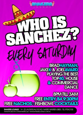 Shakers Lounge  Who is Sanchez? Every Saturday  Brad Hayman Jake K & Joel Avard Playing the best Top 40, House & Commercial Dance  8pm 'til 3am Free Entry B4 9:30pm Free Nachos : Fishbowl Cocktails  Shakers Lounge: 14-22 Lauderdale Road, Narre Warren 3805 - Tel 9704 2155 www.facebook.com/theshakerslounge : www.shakerslounge.com.au