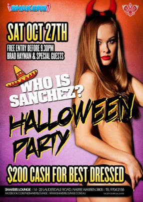 Shakers Lounge  Sat Oct 27th Free Entry B4 9:30pm Brad Hayman & Special Guests  Who is Sanchez?  Halloween Party  $200 cash for best dressed  Shakers Lounge: 14-22 Lauderdale Road, Narre Warren 3805 - Tel 9704 2155 www.facebook.com/theshakerslounge : www.shakerslounge.com.au