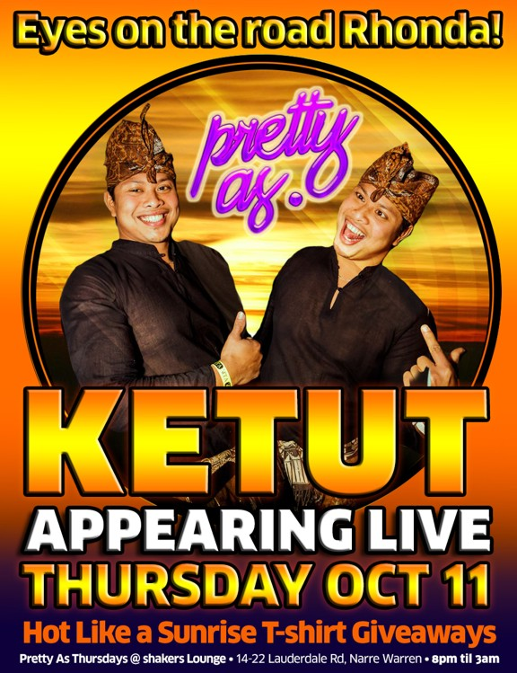 Eyes on the Road Rhonda! pretty as. Ketut Appearing Live this Thursday Oct 11 Hot Like a Sunrise T-shirt Giveaways Pretty As Thursdays @ shakers Lounge - 14-22 Lauderdale Rd, Narre Warren - 8pm 'til 3am