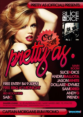 Pretty As (Official) Presents:  Slice n Dice  Oct 25th pretty as.  Free Entry B4 9.30pm Free BBQ at Midnight  Red Room RnB SabC  Main Room Slice n Dice Andru Ballota Jason White Dollarz n Dymez Sam Dred Andy G Prendii  Shakers Lounge: 14-22 Lauderdale Road, Narre Warren 3805 - Tel 9704 2155 www.facebook.com/theshakerslounge : www.shakerslounge.com.au  Captain Morgans Rum Promo  Shakers Lounge