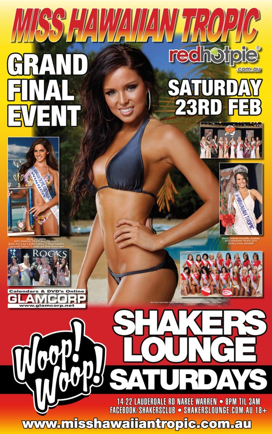 Miss Hawaiian Tropic  Grand Final Event Saturday 23rd Feb  redhotpie.com.au  Glamcorp  Woop! Woop!  Shakers Lounge Saturdays  14-22 Lauderdale Rd, Narre Warren - 8pm 'til 3am Facebook/shakersclub - Shakerslounge.com.au 18+  www.misshawaiiantropic.com.au