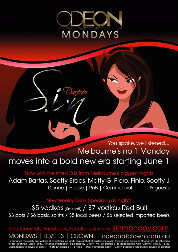 Odeon Mondays  Dare to Sin  You spoke, we listened... Melbourne's no.1 Monday moves into a bold new era starting June 1  Now with the finest DJs from Melbourne's biggest nights Adam Bartas, Scotty Erdos, Matty G, Piero, Finlo, Scotty J & guests Dance | House | RnB | Commercial  New Weekly Drink Specials (all night) $5 vodkas (Smirnoff) / $7 vodka & Red Bull $3 pots / $6 basic spirits / $5 local beers / $6 selected imported beers  Info, Guestlists, Facebook, Functions & more: sinmonday.com  MONDAYS | LEVEL 3 | CROWN odeonatcrown.com.au To enhance the safety and welfare of all patrons, we kindly request that all customers submit their drivers licence or other photo identification to be scanned upon entry. Personal information collected by Crown will be handled in accordance with Crown's Privacy Policy. Management reserves all rights  Photo ID required + 18 years  dress standards apply  Crown practices responsible service of alcohol