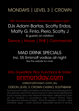 Mondays | Level 3 | Crown  With the finest DJs from Melbourne's biggest nights DJs Adam Bartas, Scotty Erdos, Matty G, Finlo, Piero, Scotty J & guests on rotation  Dance | House | RnB | Commercial  Mad Drink Specials inc. $5 Smirnoff vodkas all night See the website for more  Info, Guestlists, Pics, Functions & more: sinmonday.com  odeonatcrown.com.au Odeon, Level 3, Crown Casino, Southbank To enhance the safety and welfare of all patrons, we kindly request that all customers submit their drivers licence or other photo identification to be scanned upon entry. Personal information collected by Crown will be handled in accordance with Crown's Privacy Policy. Management reserves all rights  Photo ID required + 18 years  dress standards apply  Crown practices responsible service of alcohol