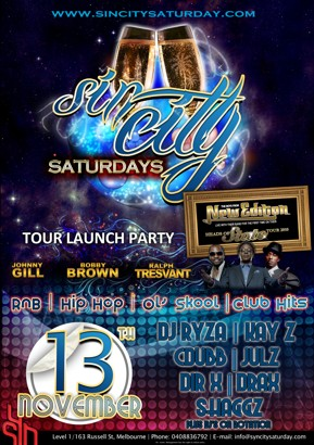 www.sincitysaturday.com  Sin City Saturdays  New Edition Tour Launch Party  Johnny Gill Bobby Brown Ralph Tresvant  The Boys from New Edition Live with their band for the first time on their Heads of State Tour 2010  RnB | Hip Hop | Ol' Skool | Club Hits   13th November  DJ Ryza | Kay Z Cdubb | Julz Dir-X | Drax Shaggz plus DJs on rotation  Syn  Level 1/163 Russell St, Melbourne | Phone: 03 9663 8990 | E-mail: info@synbar.com.au