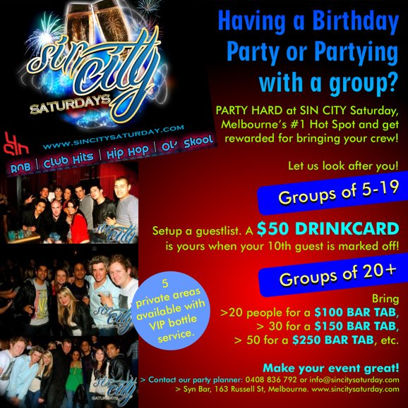 Having a Birthday Party or Partying with a group?  PARTY HARD at SIN CITY Saturday, Melbourne's #1 Hot Spot and get rewarded for bringing your crew!  Let us look after you!  Groups of 5-19 Setup a guestlist. A $50 DRINKCARD is yours when your 10th guest is marked off!  Groups of 20+ Bring > 20 people for a $100 BAR TAB, > 30 for a $150 BAR TAB, > 50 for a $250 BAR TAB, etc  5 private areas available with VIP bottle service.  Make your event great! > Contact our party planner: 0412 089 635 or guestlist@synbar.com.au > Syn Bar, 163 Russell St, Melbourne. www.sincitysaturday.com