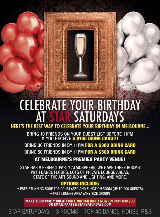 See this image for Melbourne's Best Birthday Deals  Bring 10 friends on your guestlist before 11pm & you receive a $100 Drink Card!!! Bring 30 Friends in by 11pm For A $300 Drink Card Bring 50 Friends in by 11pm For A $500 Drink Card Exclusive Areas and more  See the image for more!