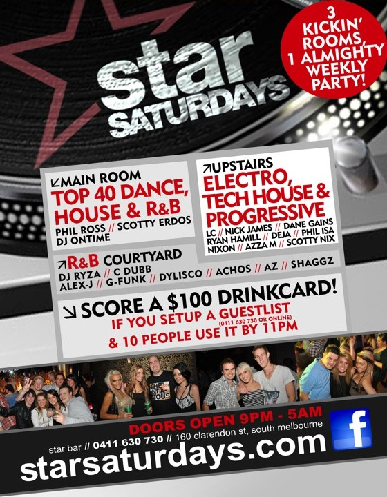 star Saturdays  3 Kickin' Rooms 1 Almighty Party!  Main Room Top 40 Dance, House & R&B Phil Ross / Scotty E DJ Ontime  Upstairs Electro, Tech House & Progressive LC / Azza M / Nick James Phil Isa / Bumble-B  R&B Courtyard DJ Ryza / C-Dubb Alex-J / G-Funk / Dylisco / Achos / Az / Shaggz  Score a $100 drinkcard if you setup a guestlist (0411 630 730 or online) & 10 people use it by 11pm  Doors Open 9pm - 5am star bar / 160 clarendon st, south melbourne starsaturdays.com