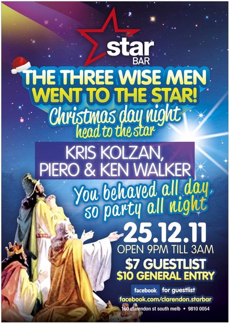 Star Bar  The Three Wise Men Went to the Star Christmas Day Night head to the star  Kris Kolzan Piero & Ken Walker  You behaved all day so party all night  25.12.11 Open 9pm 'til 3am  $7 guestlist $10 general entry  facebook for guestlist facebook.com/clarendon.starbar  160 clarendon st south melb - 9810 0054