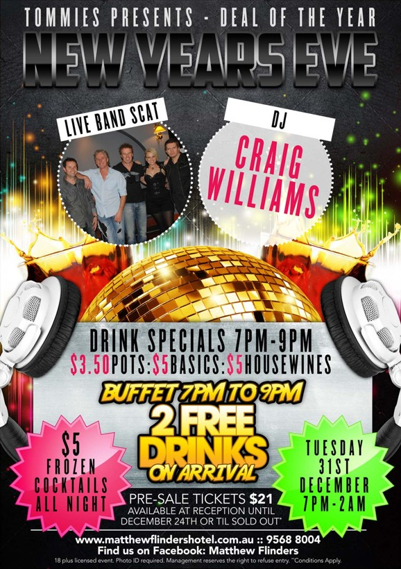 Tommies Presents - Deal of the Year New Years Eve  Live band Scat DJ Craig Williams  Drink Specials 7pm-9pm $3.50 pots : $5 basics : $5 house wines Buffet 7pm to 9pm 2 Free Drinks on Arrival  $5 Frozen Cocktails all Night  Tuesday 31st December 7pm-2am  Pre-sale tickets $21 Available at reception until December 24th or 'til sold out*  www.matthewflindershotel.com.au :: 9568 8004 Find us on Facebook: Matthew Flinders 18+ licensed event. Photo ID required. Management reserves the right to refuse entry. *Conditions apply