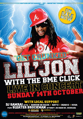 "Restless Entertainment • OPP • Showtime Touring Present  On Sale Now  ""Get crunked"" Lil' Jon With the BME Click Live in concert Sunday 14th October with local support DJ Samrai (Syd) • Damion de Silva • Kay-Z • Dean K • Suga Plus Sleater Brockman (Sydney, Ro Sham Bo, Modular)  Restless Entertainment  restless.com.au  General Admission $69+bf • Tickets on sale though Ticketek 132849 / www.ticketek.com.au Billboard Nightclub / 9639 4000 / www.billboardthevenue.com.au Restless Entertainment 94260800 / events@restless.com.au • www.GrooveOn.com.au Billboard Nightclub • 170 russell St. Melbourne Management reserves all rights • Photo ID required 18+"