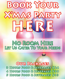 Book your Xmas Party Here  No room hire Let us cater to your needs  Our packages 3 hours food & beverages $24 4 hours food & beverages $30 5 hours food & beverages $33