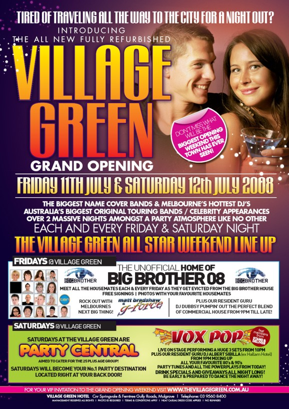 Tired of traveling all the way to the city for a night out?  Introducing The all new full refurbished Village Green  Grand Opening Friday 11th July & Saturday 12th July 2008  Don't miss what will be the Biggest Opening Weekend This Town Has Ever Seen!  The biggest name cover bands & Melbourne's hottest DJs Australia's biggest original touring bands / celebrity appearances Over 2 massive nights amongst a party atmosphere like no other  Each and every Friday & Saturday night  The Village Green All Star Weekend Line Up  Fridays @ Village Green The unofficial home of Big Brother 08 Meet all the housemates each & every Friday as they get evicted from the Big Brother house free signings | photos with your favourite housemates Rock out with Melbourne's next big thing! Matt Bradshaw & G-Force Plus our resident guru DJ Dubbsy pumpin' out the perfect blend of commercial house from 9pm 'til late!  Saturdays @ Village Green Saturdays at The Village Green are Party Central Aimed to cater for the 25 plus age group! Saturdays will become your no.1 party destination located right at your back door! Vox Pop feat. membrs from Stand & Deliver Live on stage performing a huge 3 sets from 10pm Plus our resident guru DJ Albert Sibila (ex Hallam Hotel) from 9pm mixing up all your favourite '80s & '90s party tunes and all the powerplays from today! Drink specials and giveaways all night long! Be early & prepared to dance the night away  For your ViP invitation to the Grand Opening Weekend visit www.thevillagegreen.com.au  Village Green Hotel. Cnr Springvale & Ferntree Gully Roads, Mulgrave | Telephone03 9560 8400  Management reserves all rights | Photo ID required | Terms & Conditions Apply | Neat Casual Dress Code Applies | No Runners.