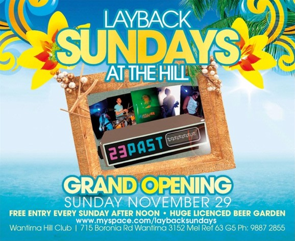 Layback Sundays at The Hill  23 Past  Grand Opening Sunday November 29 Free entry every Sunday after noon - Huge Licensed Beer Garden www.myspace.com/laybacksundays Wantirna Hill Club | 715 Boronia Rd, Wantirna 3152, Mel Ref 63 G5, Ph: 9887 2855
