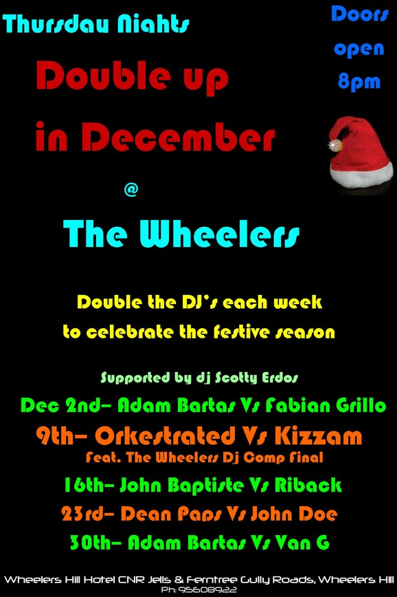 Thursday Nights  Doors open 8pm  Double up in December @ The Wheelers  Double the DJs each week to celebrate the festive season  Supported by DJ Scotty Erdos  Dec 2nd - Adam Bartas Vs Fabian Grillo  9th - Orkestrated Vs Kizzam Feat. The Wheelers Dj Comp Final  16th - John Baptiste Vs Riback  23rd - Dean Paps Vs John Doe  30th - Adam Bartas Vs Van G  Wheelers Hill Hotel CNR Jells & Ferntree Gully Roads, Wheelers Hill Ph: 9560 8922