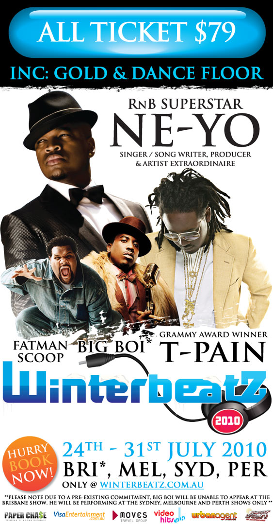 All tickets $79  Inc: Gold & Dance Floor  RnB Superstar Ne-Yo Singer/Song Writer, Producer & Artist Extraordinaire  Grammy Award Winner T-Pain Fatman Scoop Big Boi  Winterbeatz 2010  Hurry Book Now!  24th-31st July 2010 Bri*, Mel, Syd, Per only @ winterbeatz.com.au  ** Please note due to a pre-existing commitment, Big Boi will be unable to appear at the Brisbane show. He will be performing at the Sydney, Melbourne and Perth shows only**