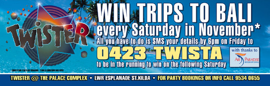 Win Trips to Bali every Saturday in November* All you have to do is SMS your details by 6pm on Friday to 0423 TWISTA to be in the running to win on the following Saturday  With thanks to Air Paradise  Twister @ The Palace Complex Lwr Esplanade St. Kilda For party bookings or info call 9534 0655
