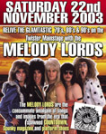 Saturday 22nd November 2003 Relive the Glamtastic '70s, '80s & '90s on the Twister Mainstage with the Melody Lords  The Melody Lords are the consummate amalgam of songs and images from the era that spawned Countdown, Spunky magazines and platform shoes