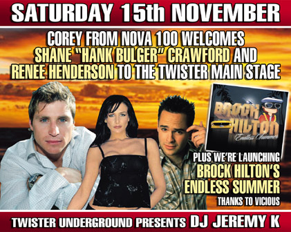 """Saturday 15th November Corey from Nova 100 welcomes Shane """"Hank Bulger"""" Crawford and Renee Henderson to the Twister main stage  Plus we're launching Brock Hilton's Endless Summer Thanks to Vicious  Twister underground presents DJ Jeremy K"""