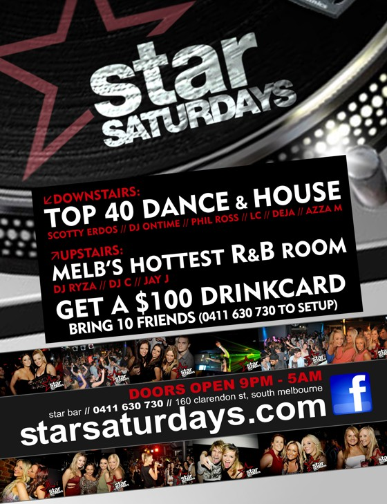 star Saturdays  Melb's Wildest Weekly Party!  Top 40 Dance & House Phil Ross / Scotty E / DJ Ontime  R&B DJ Ryza / C-Dubb Alex-J / G-Funk / Dylisco / Achos / Az / Shaggz  Electro, Tech House & Progressive LC / Nick James / Dane Gains / Ryan Hamill / Deja / Phil Isa Nixon / Azza M / Scotty Nix  Score a $100 drinkcard if you setup a guestlist (0411 630 730) & 10 people use it by 11pm  Doors Open 9pm - 5am star bar / 160 clarendon st, south melbourne starsaturdays.com
